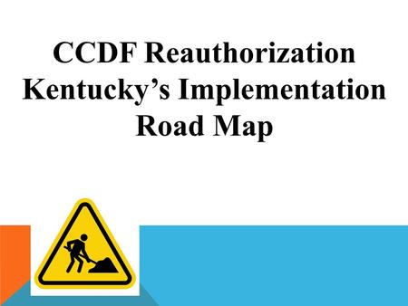 CCDF Reauthorization Kentucky's Implementation Road Map.