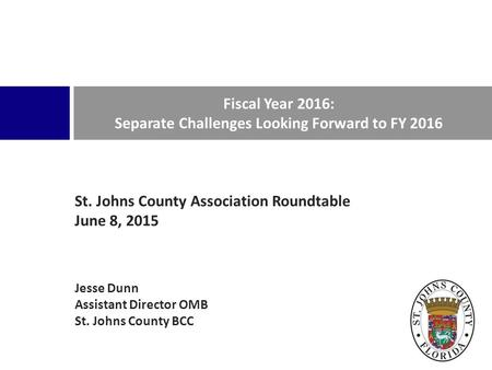 St. Johns County Association Roundtable June 8, 2015 Jesse Dunn Assistant Director OMB St. Johns County BCC Fiscal Year 2016: Separate Challenges Looking.
