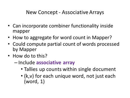 New Concept - Associative Arrays Can incorporate combiner functionality inside mapper How to aggregate for word count in Mapper? Could compute partial.