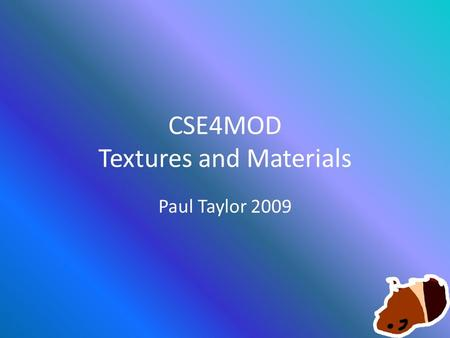 CSE4MOD Textures and Materials Paul Taylor 2009. Texturing in 2k4 From now on we will consider Textures to be the image that is used for painting the.