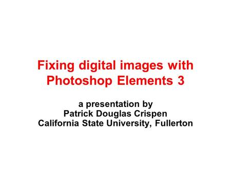Fixing digital images with Photoshop Elements 3 a presentation by Patrick Douglas Crispen California State University, Fullerton.