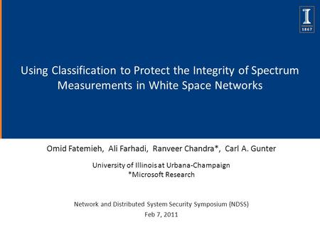 Using Classification to Protect the Integrity of Spectrum Measurements in White Space Networks Omid Fatemieh, Ali Farhadi, Ranveer Chandra*, Carl A. Gunter.