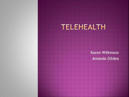 Karen Wilkinson Amanda Gildea  Define and describe Telehealth (TH).  List and describe TH hardware and software.  Identify, describe and review TH.