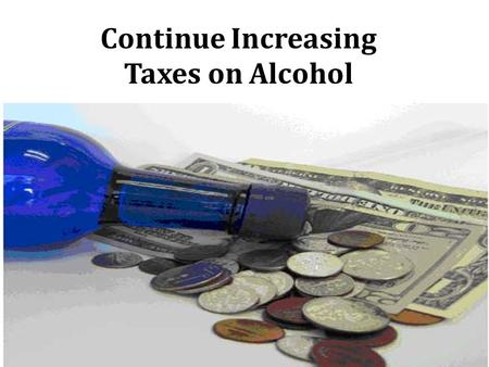 Continue Increasing Taxes on Alcohol. Background  Injuries  Liver diseases  Cancers  Heart diseases  Premature deaths  Poverty  Family and partner.