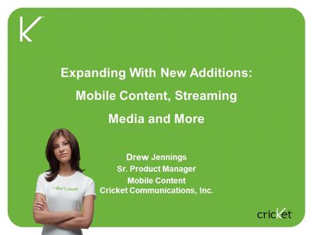 Expanding With New Additions: Mobile Content, Streaming Media and More Drew Jennings Sr. Product Manager Mobile Content Cricket Communications, Inc.