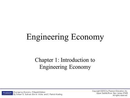 Copyright ©2012 by Pearson Education, Inc. Upper Saddle River, New Jersey 07458 All rights reserved. Engineering Economy, Fifteenth Edition By William.