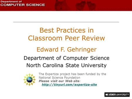 Best Practices in Classroom Peer Review Edward F. Gehringer Department of Computer Science North Carolina State University The Expertiza project has been.