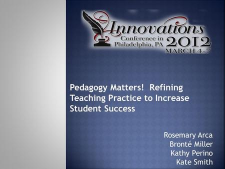 Rosemary Arca Bronté Miller Kathy Perino Kate Smith Pedagogy Matters! Refining Teaching Practice to Increase Student Success.
