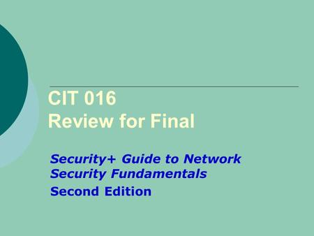 CIT 016 Review for Final Security+ Guide to Network Security Fundamentals Second Edition.