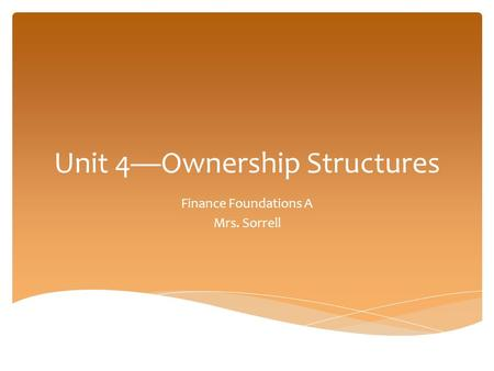 Unit 4—Ownership Structures Finance Foundations A Mrs. Sorrell.