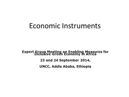 Economic Instruments Expert Group Meeting on Enabling Measures for Inclusive Green Economy in Africa 23 and 24 September 2014, UNCC, Addis Ababa, Ethiopia.