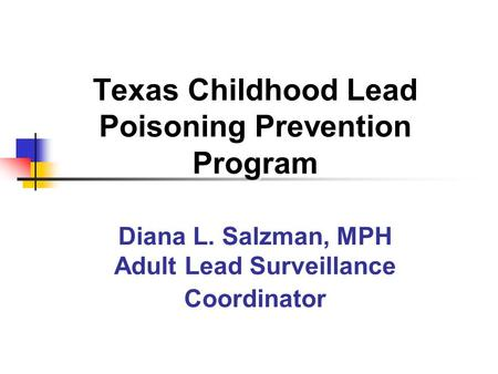Texas Childhood Lead Poisoning Prevention Program Diana L. Salzman, MPH Adult Lead Surveillance Coordinator.