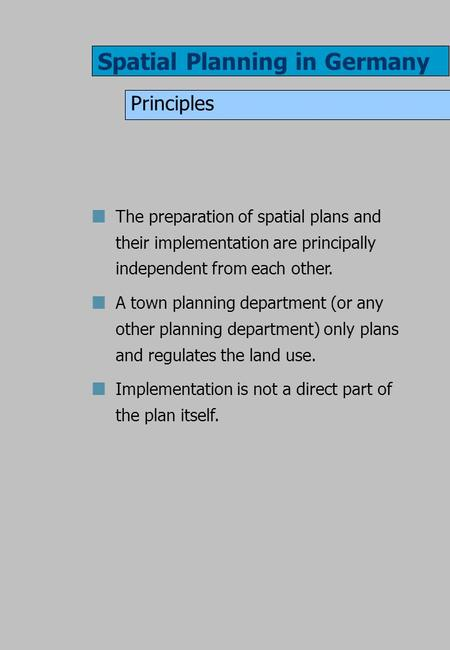 Spatial Planning in Germany Principles The preparation of spatial plans and their implementation are principally independent from each other. A town planning.
