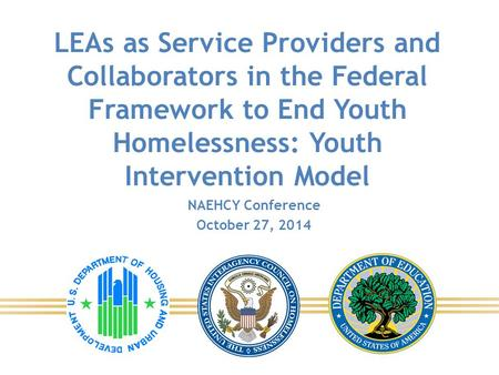 LEAs as Service Providers and Collaborators in the Federal Framework to End Youth Homelessness: Youth Intervention Model NAEHCY Conference October 27,
