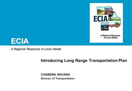 ECIA A Regional Response to Local Needs CHANDRA RAVADA Director of Transportation Introducing Long Range Transportation Plan.