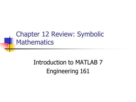Chapter 12 Review: Symbolic Mathematics Introduction to MATLAB 7 Engineering 161.