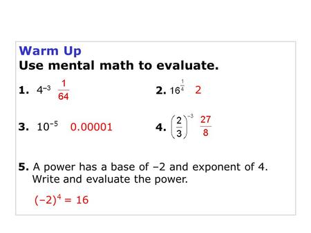 Warm Up Use mental math to evaluate. 1. 4 –3 3. 10 –5 5. A power has a base of –2 and exponent of 4. Write and evaluate the power. (–2) 4 = 16 2 0.00001.