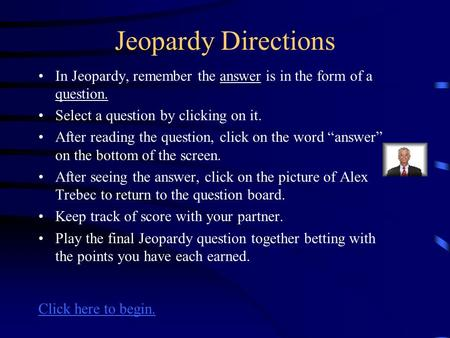 Jeopardy Directions In Jeopardy, remember the answer is in the form of a question. Select a question by clicking on it. After reading the question, click.