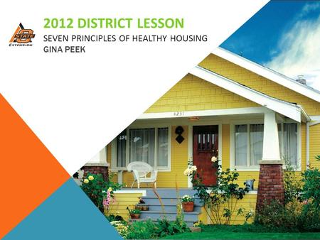 2012 DISTRICT LESSON SEVEN PRINCIPLES OF HEALTHY HOUSING GINA PEEK.