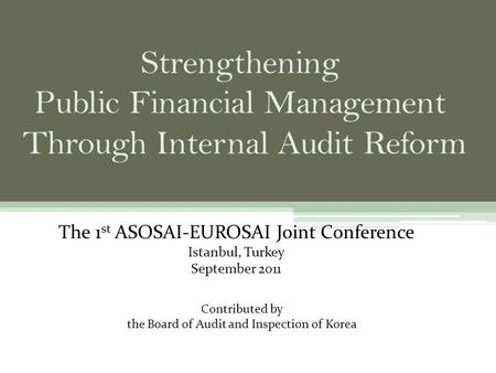 The 1 st ASOSAI-EUROSAI Joint Conference Istanbul, Turkey September 2011 Contributed by the Board of Audit and Inspection of Korea.