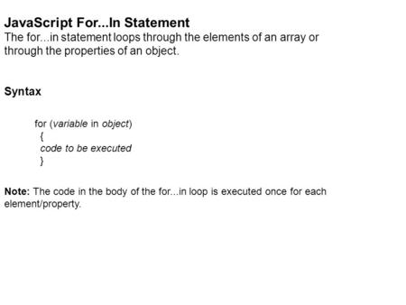 JavaScript For...In Statement The for...in statement loops through the elements of an array or through the properties of an object. Syntax for (variable.