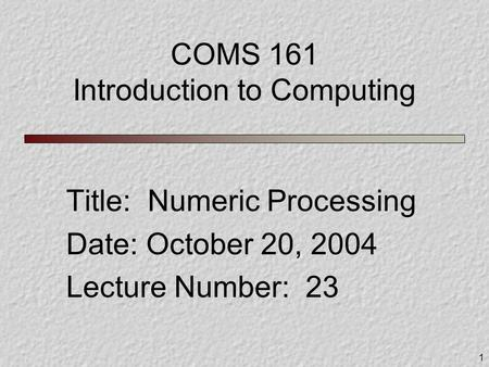 1 COMS 161 Introduction to Computing Title: Numeric Processing Date: October 20, 2004 Lecture Number: 23.