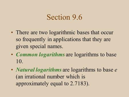 Section 9.6 There are two logarithmic bases that occur so frequently in applications that they are given special names. Common logarithms are logarithms.