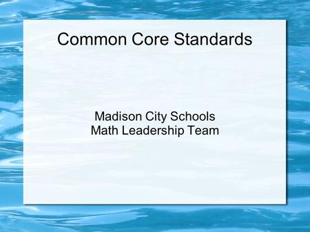 Common Core Standards Madison City Schools Math Leadership Team.