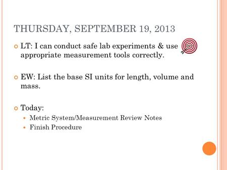 THURSDAY, SEPTEMBER 19, 2013 LT: I can conduct safe lab experiments & use appropriate measurement tools correctly. EW: List the base SI units for length,