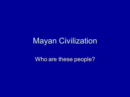 Mayan Civilization Who are these people?.