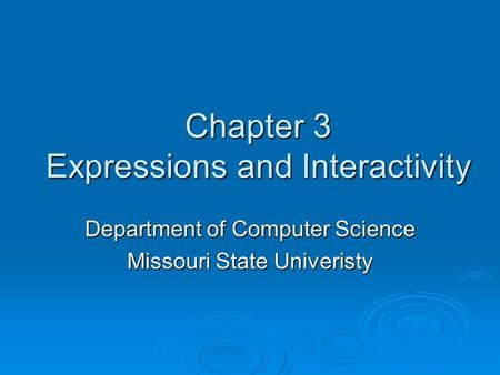 Chapter 3 Expressions and Interactivity Department of Computer Science Missouri State Univeristy.