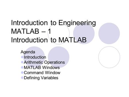 Introduction to Engineering MATLAB – 1 Introduction to MATLAB Agenda Introduction Arithmetic Operations MATLAB Windows Command Window Defining Variables.