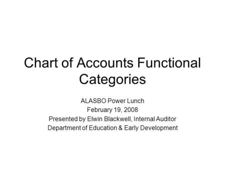 Chart of Accounts Functional Categories ALASBO Power Lunch February 19, 2008 Presented by Elwin Blackwell, Internal Auditor Department of Education & Early.