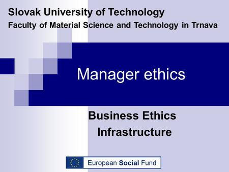 Manager ethics Business Ethics Infrastructure Slovak University of Technology Faculty of Material Science and Technology in Trnava.