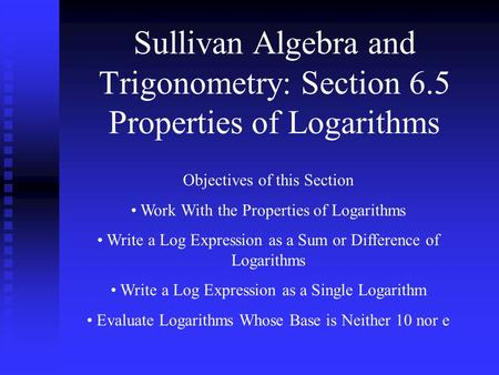 Sullivan Algebra and Trigonometry: Section 6.5 Properties of Logarithms Objectives of this Section Work With the Properties of Logarithms Write a Log Expression.