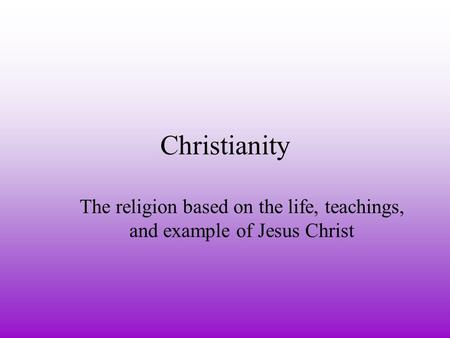 Christianity The religion based on the life, teachings, and example of Jesus Christ.