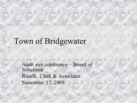 Town of Bridgewater Audit exit conference – Board of Selectmen Roselli, Clark & Associates November 17, 2009.