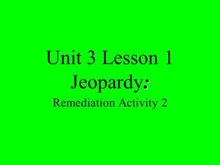 : Unit 3 Lesson 1 Jeopardy: Remediation Activity 2.