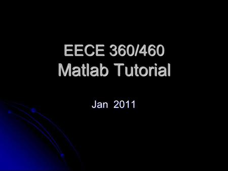 EECE 360/460 Matlab Tutorial Jan 2011. Outline What is Matlab? What is Matlab? Matlab Interface Matlab Interface Basic Syntax Basic Syntax Plotting Graphs.