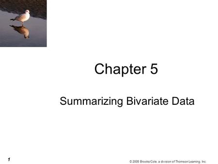 1 © 2008 Brooks/Cole, a division of Thomson Learning, Inc. Chapter 5 Summarizing Bivariate Data.