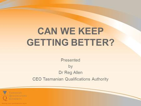 CAN WE KEEP GETTING BETTER? Presented by Dr Reg Allen CEO Tasmanian Qualifications Authority.