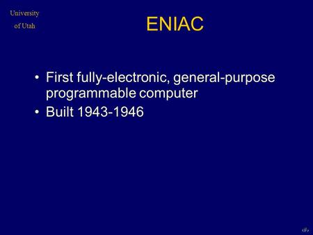 University of Utah 1 ENIAC First fully-electronic, general-purpose programmable computer Built 1943-1946.