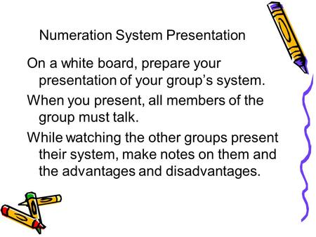 Numeration System Presentation On a white board, prepare your presentation of your group's system. When you present, all members of the group must talk.