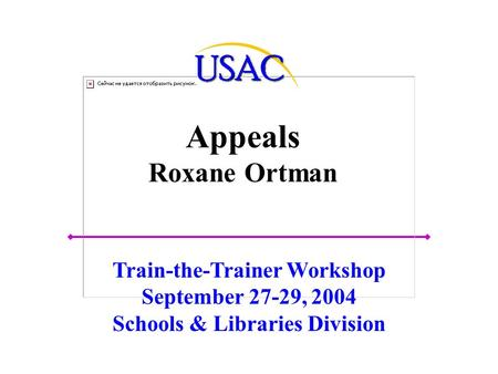 Appeals Roxane Ortman Train-the-Trainer Workshop September 27-29, 2004 Schools & Libraries Division.