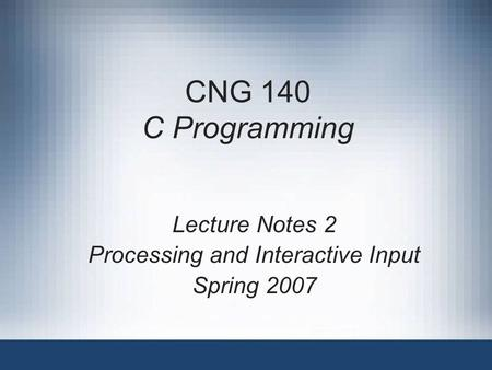 CNG 140 C Programming Lecture Notes 2 Processing and Interactive Input Spring 2007.
