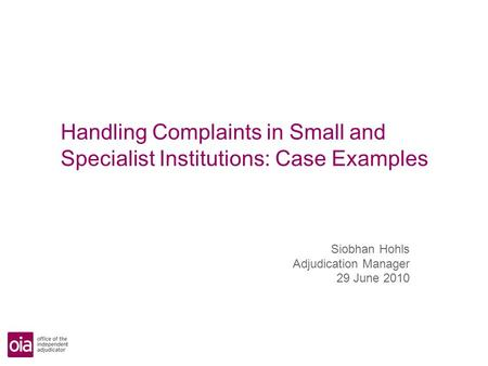 Handling Complaints in Small and Specialist Institutions: Case Examples Siobhan Hohls Adjudication Manager 29 June 2010.