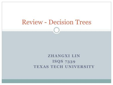 ZHANGXI LIN ISQS 7339 TEXAS TECH UNIVERSITY Review - Decision Trees.