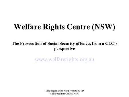 This presentation was prepared by the Welfare Rights Centre, NSW Welfare Rights Centre (NSW) The Prosecution of Social Security offences from a CLC's perspective.