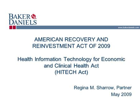 Www.bakerdaniels.com AMERICAN RECOVERY AND REINVESTMENT ACT OF 2009 Health Information Technology for Economic and Clinical Health Act (HITECH Act) Regina.