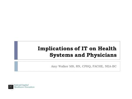 Implications of IT on Health Systems and Physicians Amy Walker MS, RN, CPHQ, FACHE, NEA-BC.